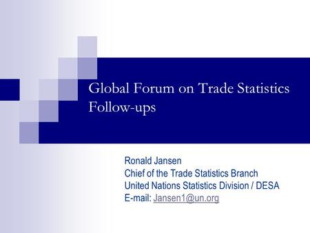 Global Forum on Trade Statistics Follow-ups Ronald Jansen Chief of the Trade Statistics Branch United Nations Statistics Division / DESA
