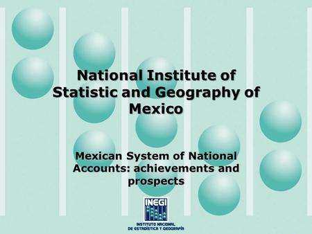 National Institute of Statistic and Geography of Mexico Mexican System of National Accounts: achievements and prospects.