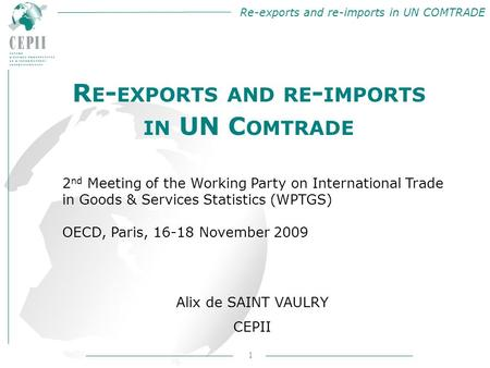 Re-exports and re-imports in UN COMTRADE 1 Alix de SAINT VAULRY CEPII R E - EXPORTS AND RE - IMPORTS IN UN C OMTRADE 2 nd Meeting of the Working Party.