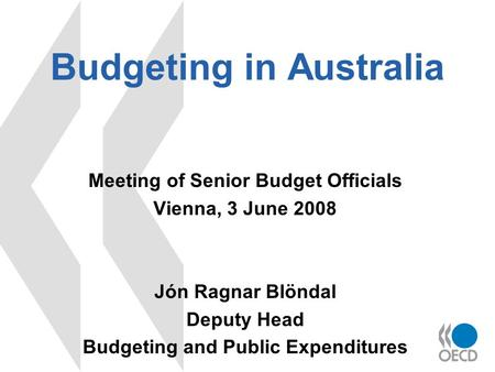 Budgeting in Australia Meeting of Senior Budget Officials Vienna, 3 June 2008 Jón Ragnar Blöndal Deputy Head Budgeting and Public Expenditures.