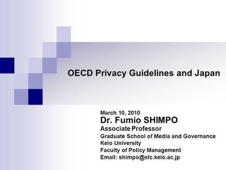 OECD Privacy Guidelines and Japan March 10, 2010 Dr. Fumio SHIMPO Associate Professor Graduate School of Media and Governance Keio University Faculty of.