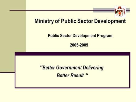 Ministry of Public Sector Development Public Sector Development Program 2005-2009 Better Government Delivering Better Result.