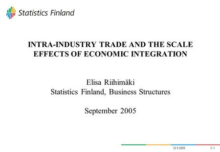 12.9.2005C 1 INTRA-INDUSTRY TRADE AND THE SCALE EFFECTS OF ECONOMIC INTEGRATION Elisa Riihimäki Statistics Finland, Business Structures September 2005.