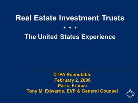 Real Estate Investment Trusts The United States Experience CTPA Roundtable February 2, 2006 Paris, France Tony M. Edwards, EVP & General Counsel.