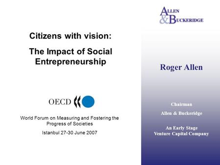 Roger Allen Chairman Allen & Buckeridge An Early Stage Venture Capital Company Citizens with vision: The Impact of Social Entrepreneurship World Forum.