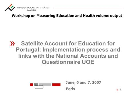 1 « June, 6 and 7, 2007 Paris « Satellite Account for Education for Portugal: Implementation process and links with the National Accounts and Questionnaire.