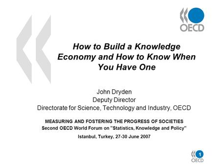 1 How to Build a Knowledge Economy and How to Know When You Have One John Dryden Deputy Director Directorate for Science, Technology and Industry, OECD.