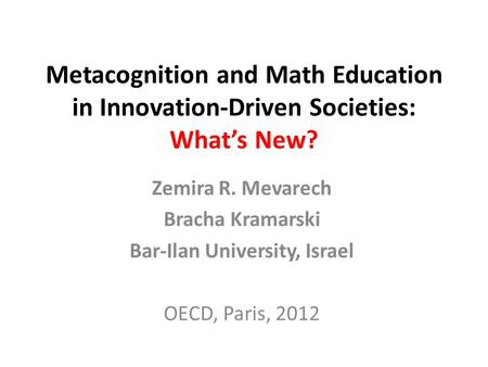 Metacognition and Math Education in Innovation-Driven Societies: Whats New? Zemira R. Mevarech Bracha Kramarski Bar-Ilan University, Israel OECD, Paris,