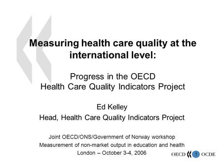 1 Measuring health care quality at the international level: Progress in the OECD Health Care Quality Indicators Project Ed Kelley Head, Health Care Quality.