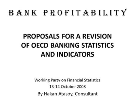 B A N K P R O F I T A B I L I T Y PROPOSALS FOR A REVISION OF OECD BANKING STATISTICS AND INDICATORS Working Party on Financial Statistics 13-14 October.