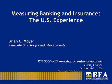Measuring Banking and Insurance: The U.S. Experience Brian C. Moyer Associate Director for Industry Accounts 12 th OECD-NBS Workshop on National Accounts.