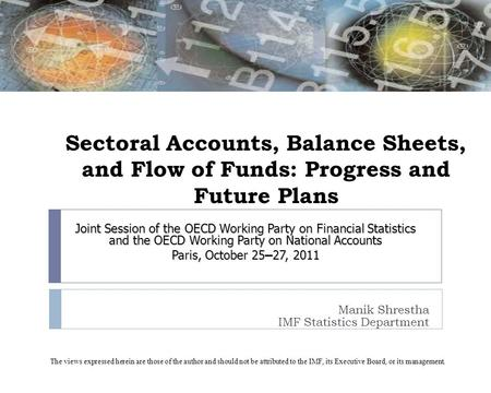 Sectoral Accounts, Balance Sheets, and Flow of Funds: Progress and Future Plans Manik Shrestha IMF Statistics Department Joint Session of the OECD Working.