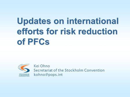 Updates on international efforts for risk reduction of PFCs Kei Ohno Secretariat of the Stockholm Convention