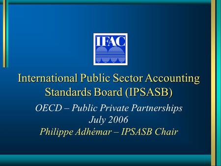 International Public Sector Accounting Standards Board (IPSASB) OECD – Public Private Partnerships July 2006 Philippe Adhémar – IPSASB Chair.