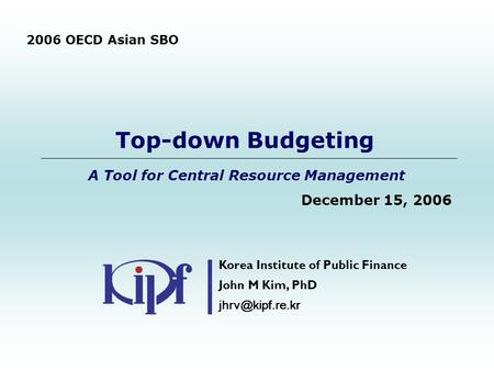 Top-down Budgeting A Tool for Central Resource Management December 15, 2006 Korea Institute of Public Finance John M Kim, PhD 2006 OECD.