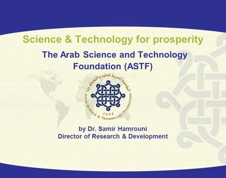 Science & Technology for prosperity The Arab Science and Technology Foundation (ASTF) by Dr. Samir Hamrouni Director of Research & Development.