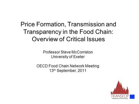 Price Formation, Transmission and Transparency in the Food Chain: Overview of Critical Issues Professor Steve McCorriston University of Exeter OECD Food.