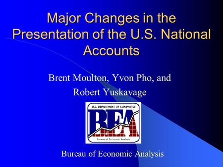Major Changes in the Presentation of the U.S. National Accounts Brent Moulton, Yvon Pho, and Robert Yuskavage Bureau of Economic Analysis.