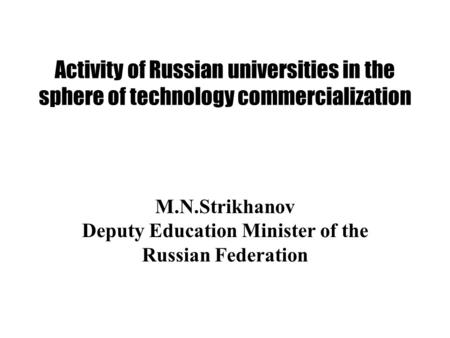Activity of Russian universities in the sphere of technology commercialization M.N.Strikhanov Deputy Education Minister of the Russian Federation.