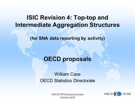 1 OECD WP National Accounts October 2005 ISIC Revision 4: Top-top and Intermediate Aggregation Structures (for SNA data reporting by activity) OECD proposals.