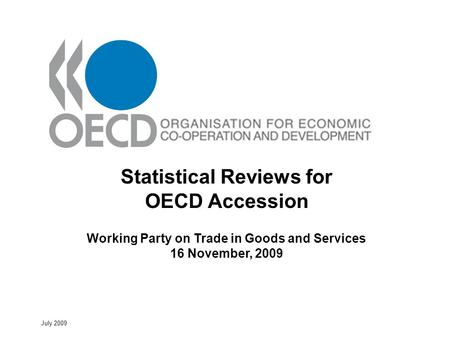 July 2009 Statistical Reviews for OECD Accession Working Party on Trade in Goods and Services 16 November, 2009.