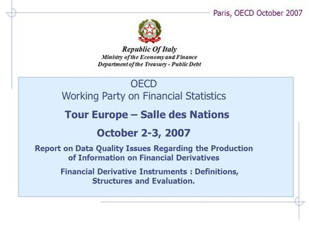 Paris, OECD October 2007 Republic Of Italy Ministry of the Economy and Finance Department of the Treasury - Public Debt OECD Working Party on Financial.