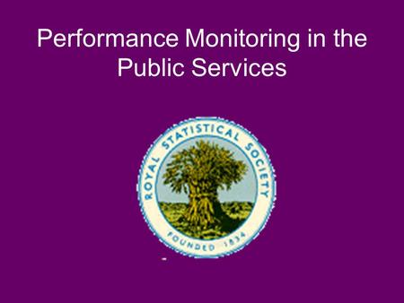 Performance Monitoring in the Public Services. Royal Statistical Society Performance Indicators: Good, Bad, and Ugly Some good examples, but Scientific.