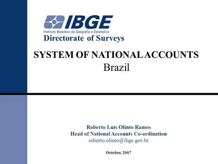 SYSTEM OF NATIONAL ACCOUNTS Brazil Roberto Luís Olinto Ramos Head of National Accounts Co-ordination October, 2007 Directorate.