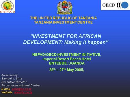 THE UNITED REPUBLIC OF TANZANIA TANZANIA INVESTMENT CENTRE INVESTMENT FOR AFRICAN DEVELOPMENT: Making it happen NEPAD/OECD INVESTMENT INITIATIVE, Imperial.