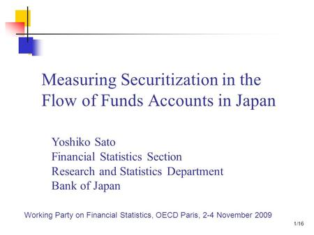 Measuring Securitization in the Flow of Funds Accounts in Japan Yoshiko Sato Financial Statistics Section Research and Statistics Department Bank of Japan.