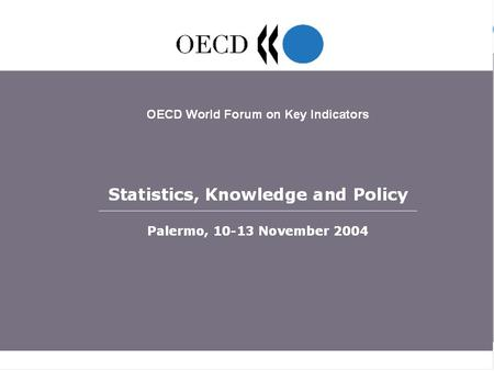 OECD World Forum Statistics, Knowledge and Policy, Palermo, 10-13 November 2004 1.