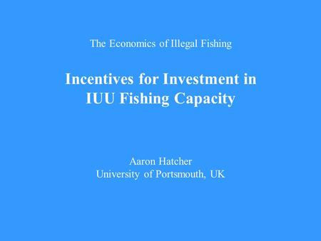 The Economics of Illegal Fishing Incentives for Investment in IUU Fishing Capacity Aaron Hatcher University of Portsmouth, UK.