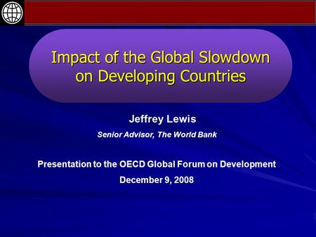 Impact of the Global Slowdown on Developing Countries Jeffrey Lewis Senior Advisor, The World Bank Presentation to the OECD Global Forum on Development.