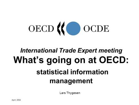 April, 2004 Lars Thygesen International Trade Expert meeting Whats going on at OECD: statistical information management.