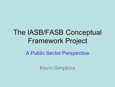 The IASB/FASB Conceptual Framework Project A Public Sector Perspective Kevin Simpkins.