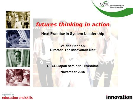 1 futures thinking in action Next Practice in System Leadership Valerie Hannon Director, The Innovation Unit OECD/Japan seminar, Hiroshima November 2006.