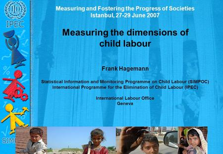 Measuring and Fostering the Progress of Societies Istanbul, 27-29 June 2007 Measuring the dimensions of child labour Frank Hagemann Statistical Information.