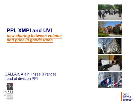 GALLAIS Alain, Insee (France) head of division PPI OECD WPTGS 07/11/2011 PPI, XMPI and UVI new sharing between volume and price in goods trade.