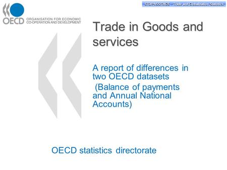 STD/PASS/TAGS – Trade and Globalisation Statistics Trade in Goods and services A report of differences in two OECD datasets (Balance of payments and Annual.
