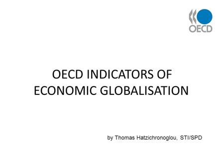 OECD INDICATORS OF ECONOMIC GLOBALISATION by Thomas Hatzichronoglou, STI/SPD.
