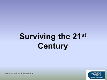 Surviving the 21 st Century www.visionofhumanity.com.