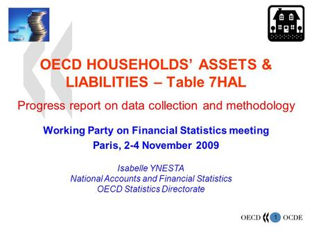 1 OECD HOUSEHOLDS ASSETS & LIABILITIES – Table 7HAL Working Party on Financial Statistics meeting Paris, 2-4 November 2009 Isabelle YNESTA National Accounts.