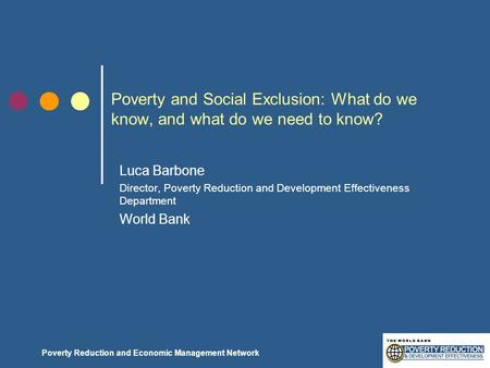 Poverty Reduction and Economic Management Network Poverty and Social Exclusion: What do we know, and what do we need to know? Luca Barbone Director, Poverty.