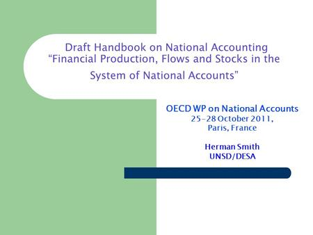 Draft Handbook on National Accounting Financial Production, Flows and Stocks in the System of National Accounts OECD WP on National Accounts 25-28 October.