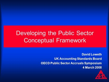 Developing the Public Sector Conceptual Framework David Loweth UK Accounting Standards Board OECD Public Sector Accruals Symposium 4 March 2008.