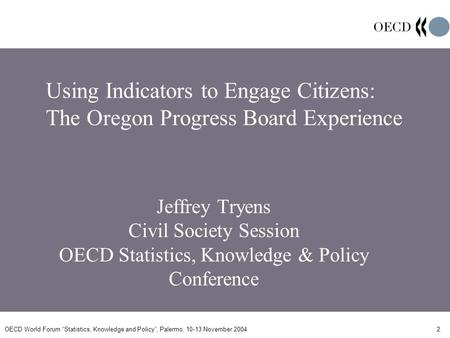 OECD World Forum Statistics, Knowledge and Policy, Palermo, 10-13 November 20042 Using Indicators to Engage Citizens: The Oregon Progress Board Experience.