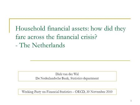 1 Household financial assets: how did they fare across the financial crisis? - The Netherlands Dirk van der Wal De Nederlandsche Bank, Statistics department.