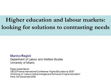 Higher education and labour markets: looking for solutions to contrasting needs Marino Regini Department of Labour and Welfare Studies University of Milano.