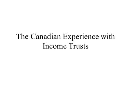 The Canadian Experience with Income Trusts. Outline What are income trusts? Tax policy implications Experience in selected countries Revenue implications.