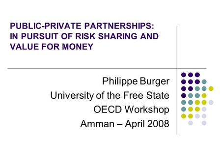 PUBLIC-PRIVATE PARTNERSHIPS: IN PURSUIT OF RISK SHARING AND VALUE FOR MONEY Philippe Burger University of the Free State OECD Workshop Amman – April 2008.